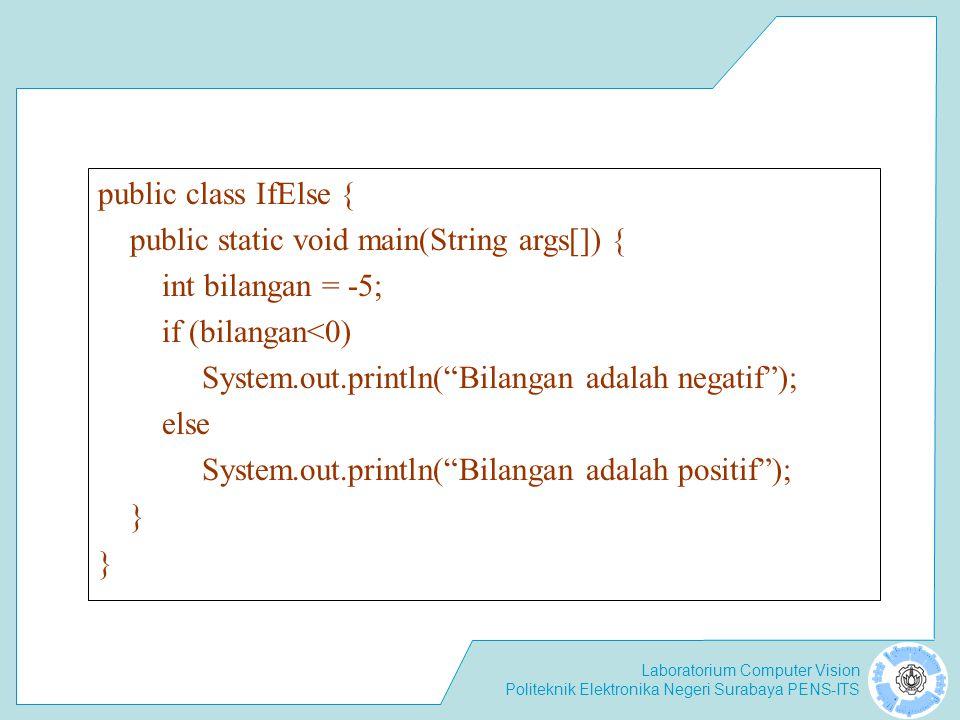 Laboratorium Computer Vision Politeknik Elektronika Negeri Surabaya PENS-ITS public class IfElse { public static void main(String args[]) { int bilangan = -5; if (bilangan<0) System.out.println( Bilangan adalah negatif ); else System.out.println( Bilangan adalah positif ); }