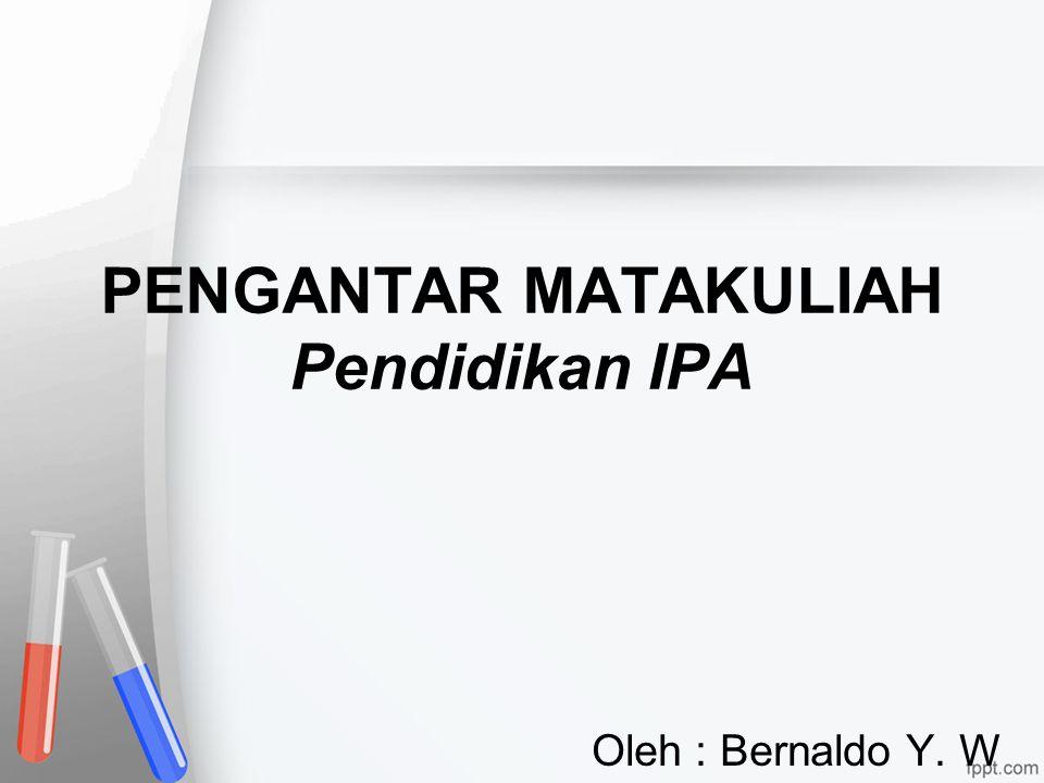 PENGANTAR MATAKULIAH Pendidikan IPA Oleh : Bernaldo Y. W