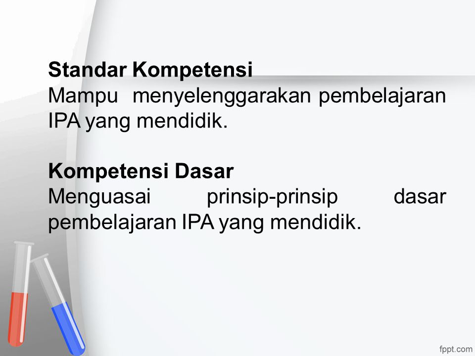 Standar Kompetensi Mampu menyelenggarakan pembelajaran IPA yang mendidik. Kompetensi Dasar Menguasai prinsip-prinsip dasar pembelajaran IPA yang mendi