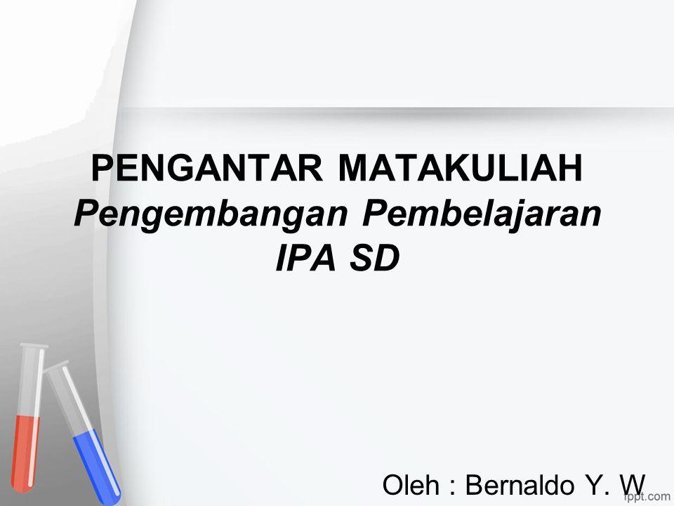 PENGANTAR MATAKULIAH Pengembangan Pembelajaran IPA SD Oleh : Bernaldo Y. W
