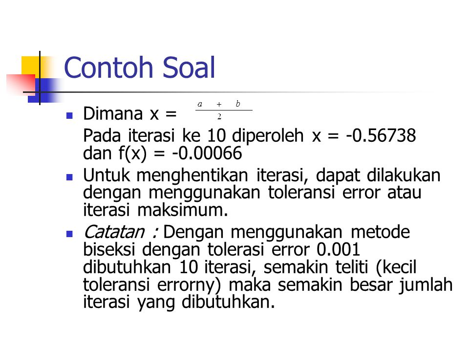 Contoh Soal Dimana x = Pada iterasi ke 10 diperoleh x = -0.56738 dan f(x) = -0.00066 Untuk menghentikan iterasi, dapat dilakukan dengan menggunakan to
