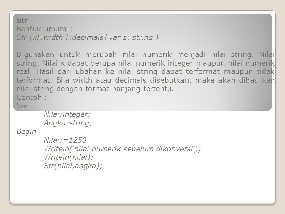 Str Bentuk umum : Str (x[:width [:decimals] var s: string ) Digunakan untuk merubah nilai numerik menjadi nilai string. Nilai string. Nilai x dapat be