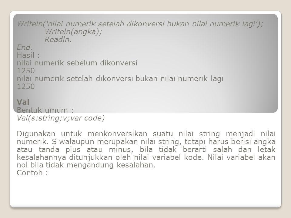 Writeln('nilai numerik setelah dikonversi bukan nilai numerik lagi'); Writeln(angka); Readln. End. Hasil : nilai numerik sebelum dikonversi 1250 nilai