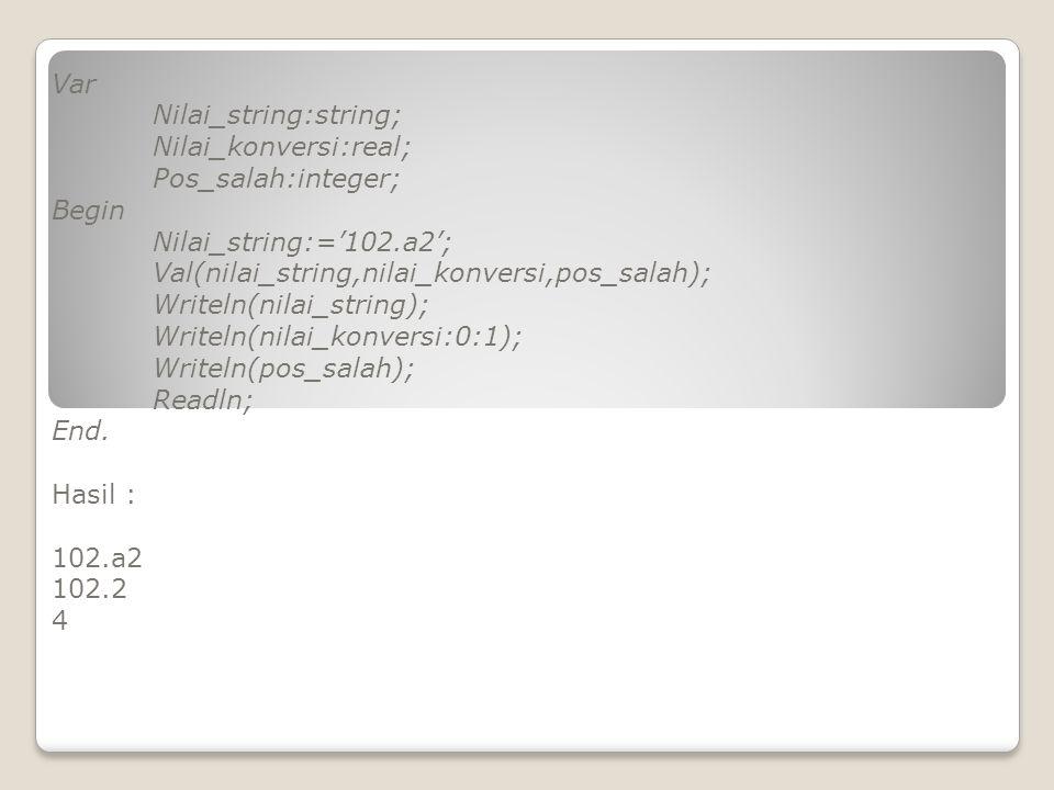 Var Nilai_string:string; Nilai_konversi:real; Pos_salah:integer; Begin Nilai_string:='102.a2'; Val(nilai_string,nilai_konversi,pos_salah); Writeln(nilai_string); Writeln(nilai_konversi:0:1); Writeln(pos_salah); Readln; End.