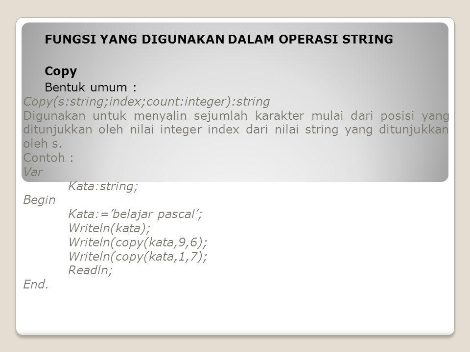FUNGSI YANG DIGUNAKAN DALAM OPERASI STRING Copy Bentuk umum : Copy(s:string;index;count:integer):string Digunakan untuk menyalin sejumlah karakter mul