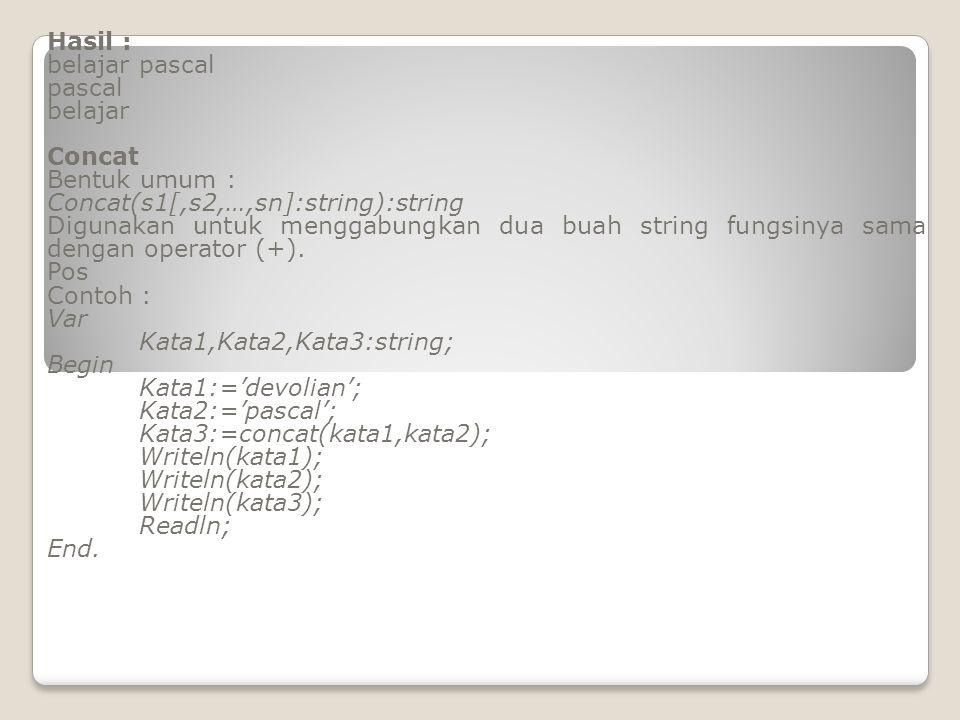 Hasil : belajar pascal pascal belajar Concat Bentuk umum : Concat(s1[,s2,…,sn]:string):string Digunakan untuk menggabungkan dua buah string fungsinya sama dengan operator (+).