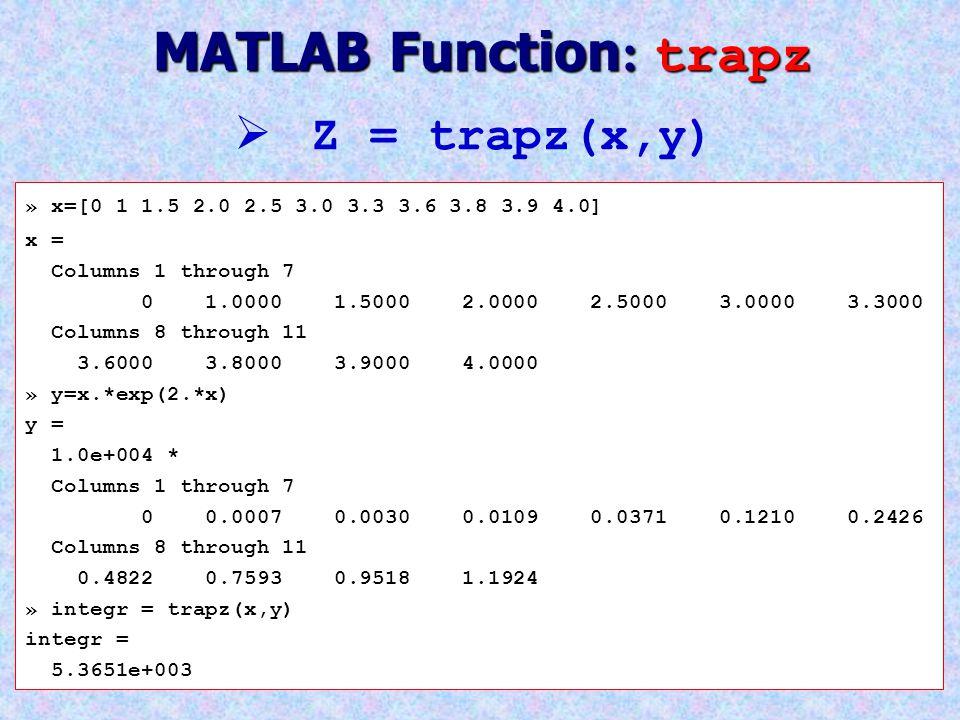 MATLAB Function : trapz » x=[0 1 1.5 2.0 2.5 3.0 3.3 3.6 3.8 3.9 4.0] x = Columns 1 through 7 0 1.0000 1.5000 2.0000 2.5000 3.0000 3.3000 Columns 8 th