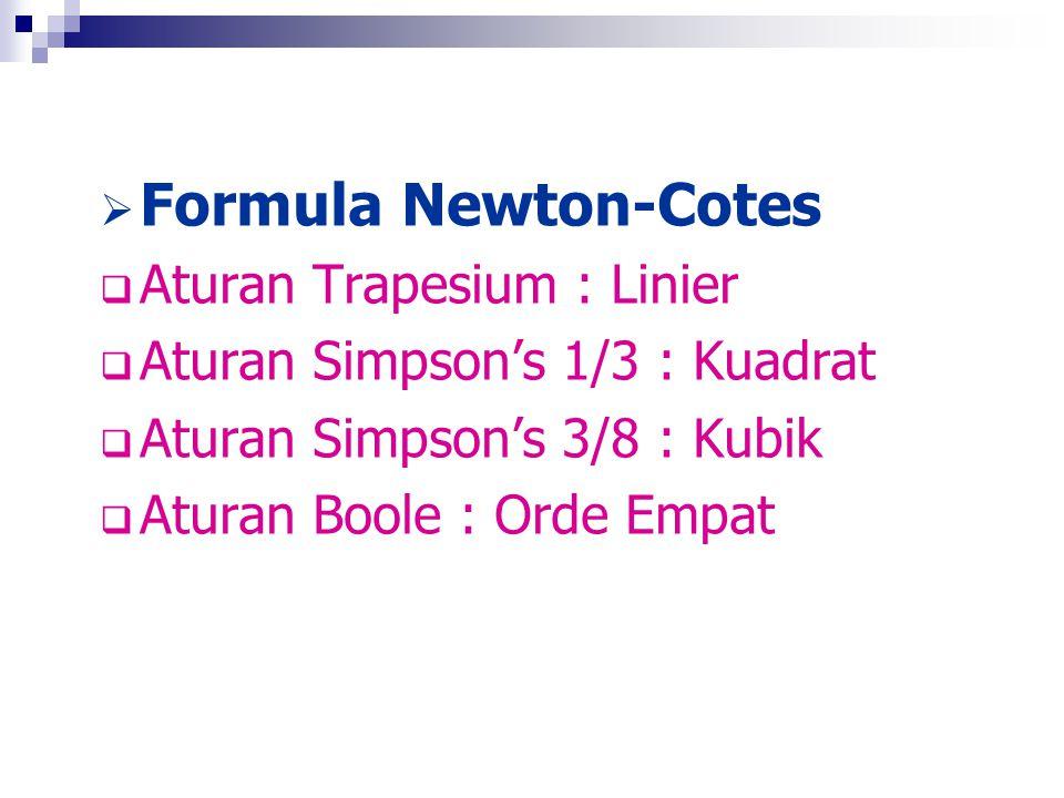  Formula Newton-Cotes  Aturan Trapesium : Linier  Aturan Simpson's 1/3 : Kuadrat  Aturan Simpson's 3/8 : Kubik  Aturan Boole : Orde Empat