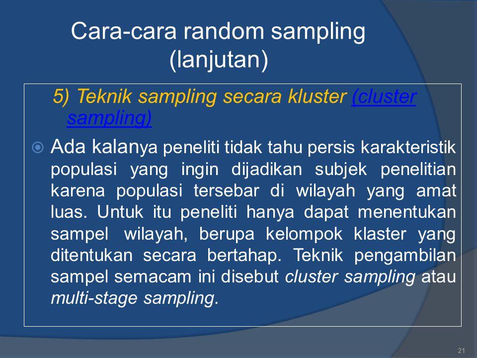 Cara-cara random sampling (lanjutan) 5) Teknik sampling secara kluster (cluster sampling)(cluster sampling)  Ada kalan ya peneliti tidak tahu persis
