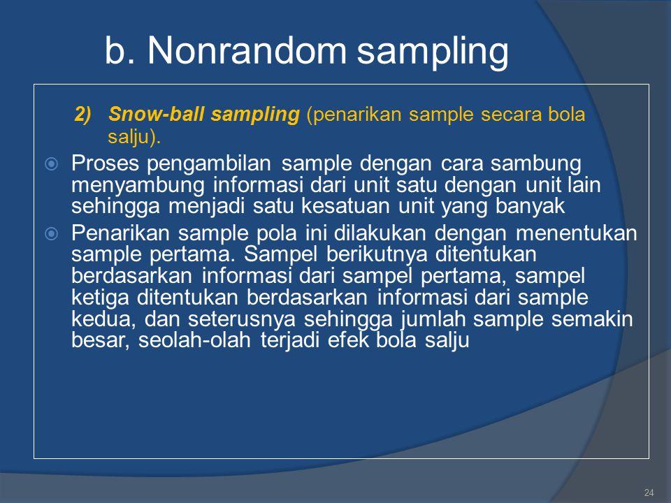 b. Nonrandom sampling 2)Snow-ball sampling (penarikan sample secara bola salju).  Proses pengambilan sample dengan cara sambung menyambung informasi