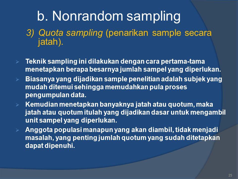 b. Nonrandom sampling 3) Quota sampling (penarikan sample secara jatah).  Teknik sampling ini dilakukan dengan cara pertama-tama menetapkan berapa be
