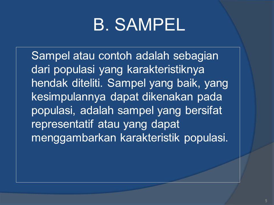B. SAMPEL Sampel atau contoh adalah sebagian dari populasi yang karakteristiknya hendak diteliti. Sampel yang baik, yang kesimpulannya dapat dikenakan