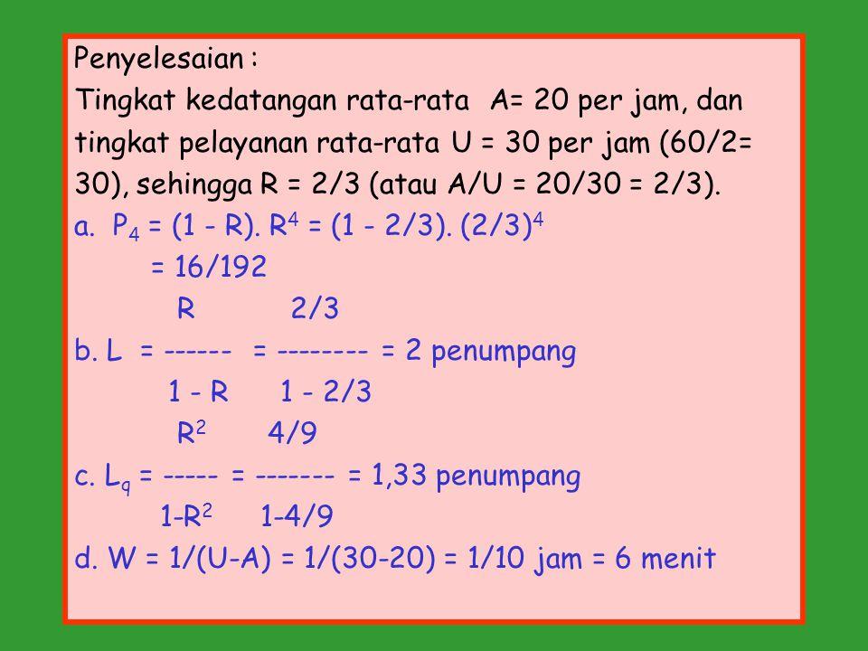 Penyelesaian : Tingkat kedatangan rata-rata A= 20 per jam, dan tingkat pelayanan rata-rata U = 30 per jam (60/2= 30), sehingga R = 2/3 (atau A/U = 20/