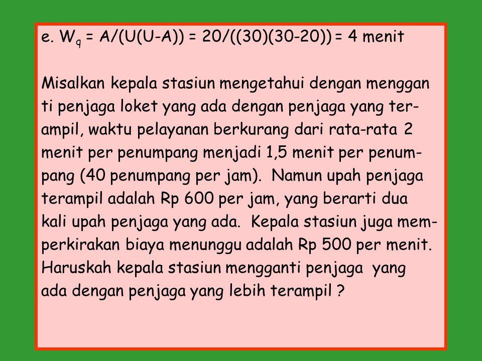 e. W q = A/(U(U-A)) = 20/((30)(30-20)) = 4 menit Misalkan kepala stasiun mengetahui dengan menggan ti penjaga loket yang ada dengan penjaga yang ter-