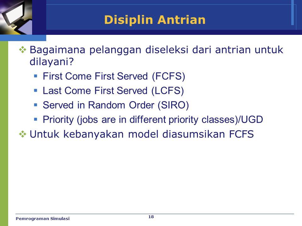 18 Disiplin Antrian  Bagaimana pelanggan diseleksi dari antrian untuk dilayani?  First Come First Served (FCFS)  Last Come First Served (LCFS)  Se