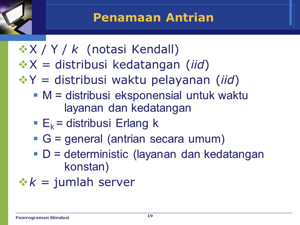 19 Penamaan Antrian  X / Y / k (notasi Kendall)  X = distribusi kedatangan (iid)  Y = distribusi waktu pelayanan (iid)  M = distribusi eksponensia