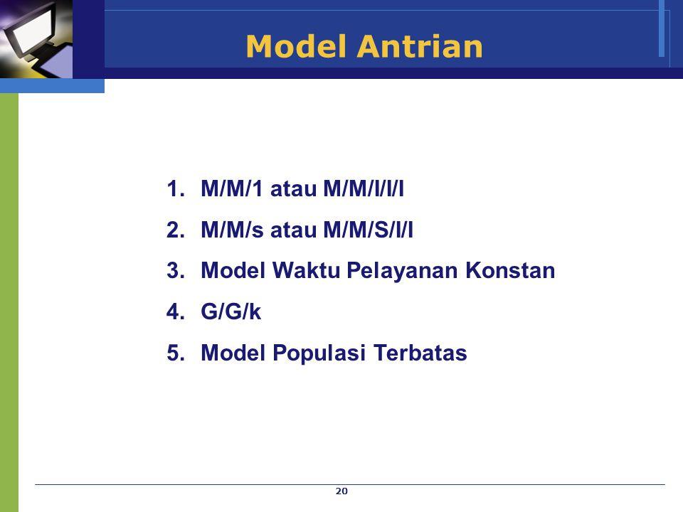 20 Model Antrian 1.M/M/1 atau M/M/I/I/I 2.M/M/s atau M/M/S/I/I 3.Model Waktu Pelayanan Konstan 4.G/G/k 5.Model Populasi Terbatas