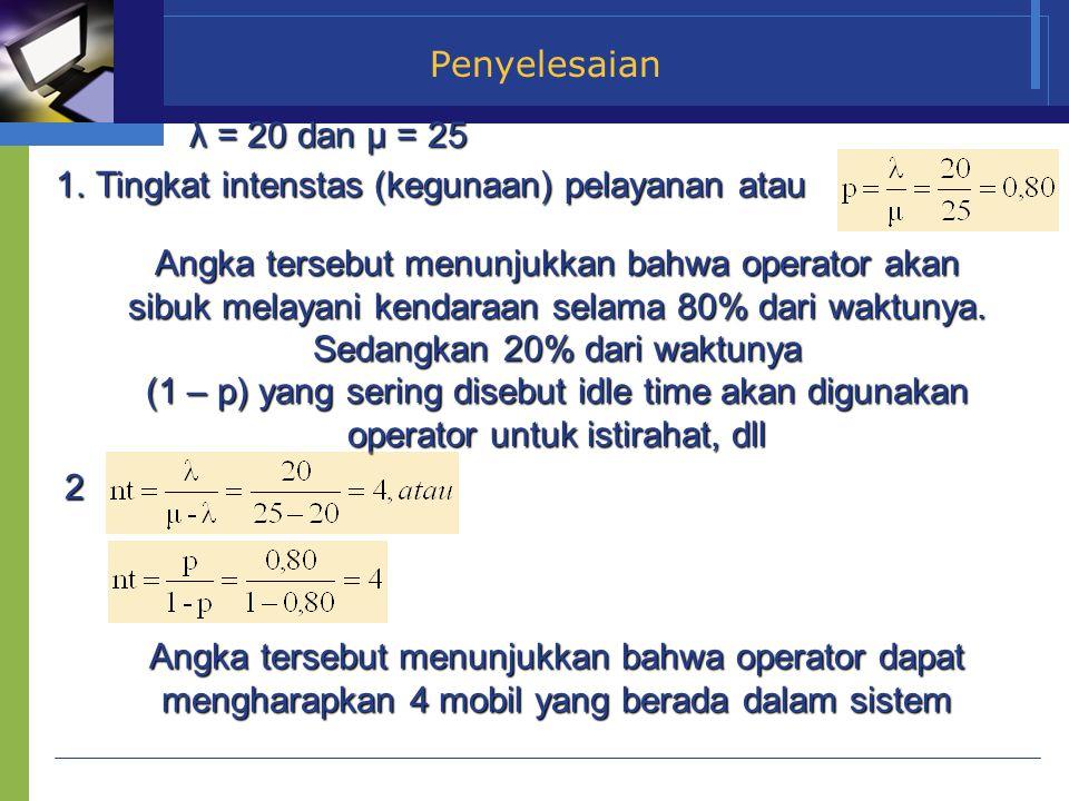 Penyelesaian λ = 20 dan µ = 25 1.Tingkat intenstas (kegunaan) pelayanan atau Angka tersebut menunjukkan bahwa operator akan sibuk melayani kendaraan s