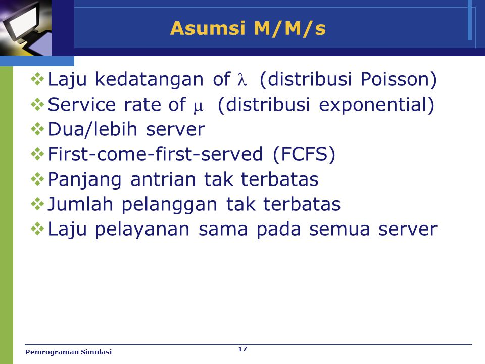 17 Asumsi M/M/s  Laju kedatangan of  (distribusi Poisson)  Service rate of  (distribusi exponential)  Dua/lebih server  First-come-first-served