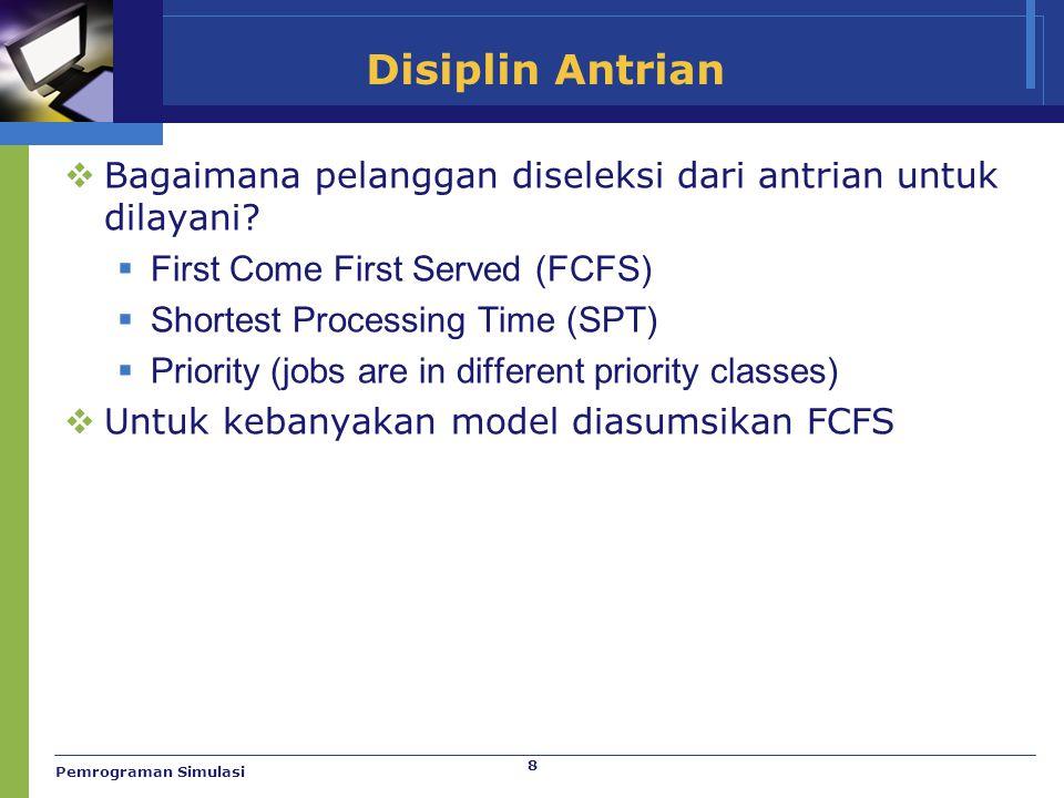 8 Disiplin Antrian  Bagaimana pelanggan diseleksi dari antrian untuk dilayani?  First Come First Served (FCFS)  Shortest Processing Time (SPT)  Pr