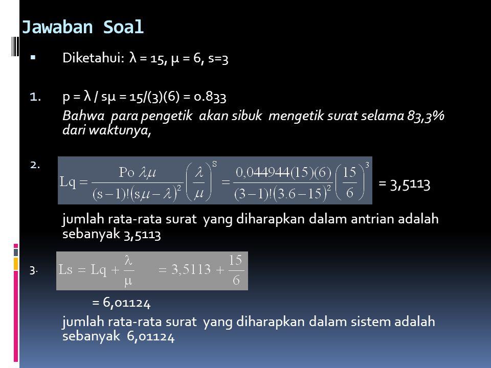 Jawaban Soal  Diketahui: λ = 15, μ = 6, s=3 1. p = λ / sμ = 15/(3)(6) = 0.833 Bahwa para pengetik akan sibuk mengetik surat selama 83,3% dari waktuny
