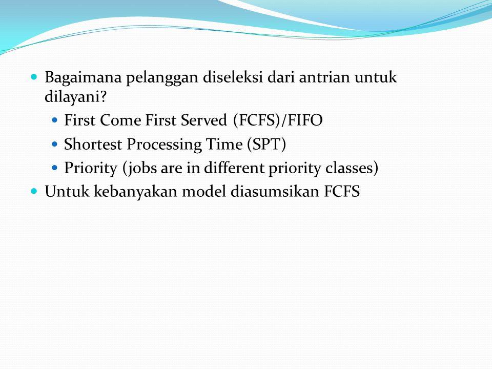 Bagaimana pelanggan diseleksi dari antrian untuk dilayani? First Come First Served (FCFS)/FIFO Shortest Processing Time (SPT) Priority (jobs are in di