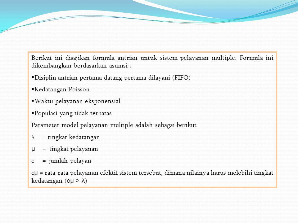 Berikut ini disajikan formula antrian untuk sistem pelayanan multiple. Formula ini dikembangkan berdasarkan asumsi :  Disiplin antrian pertama datang