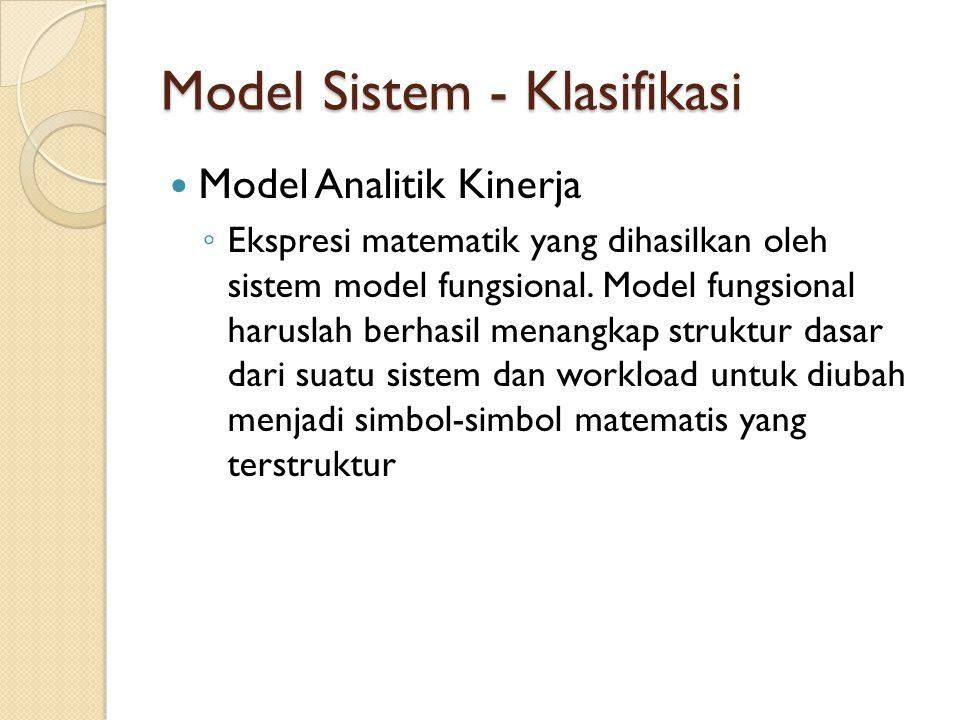 Model Sistem - Klasifikasi Model Analitik Kinerja ◦ Ekspresi matematik yang dihasilkan oleh sistem model fungsional. Model fungsional haruslah berhasi