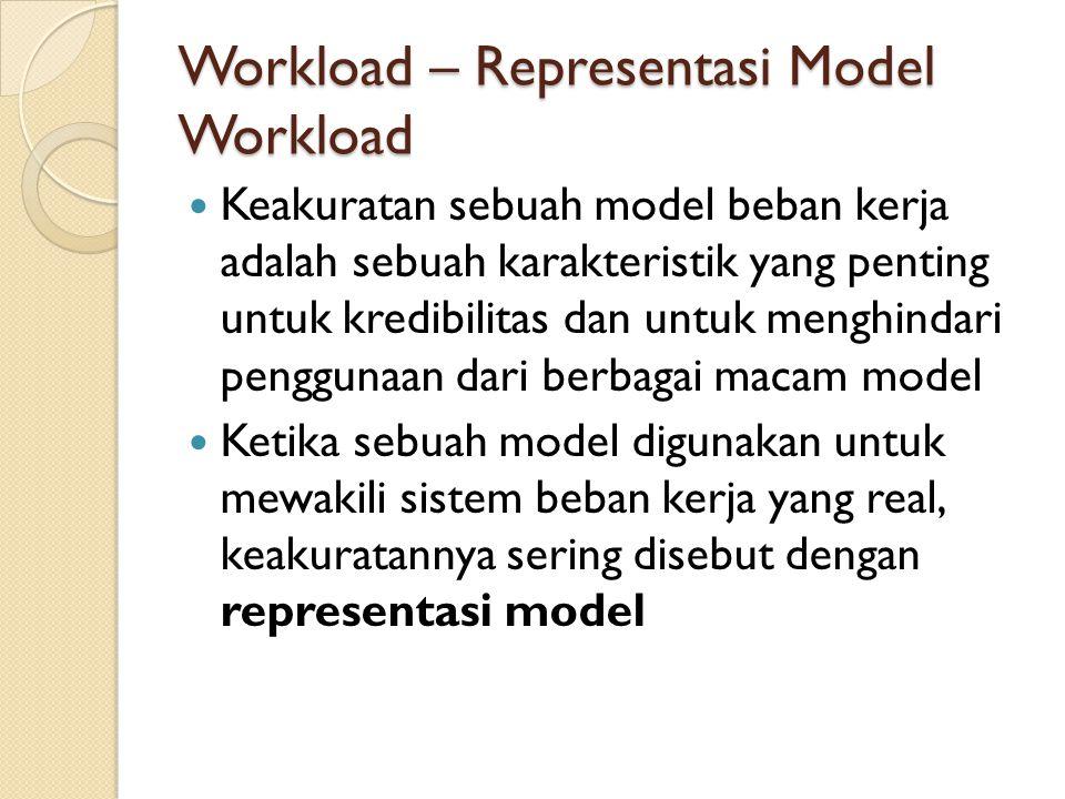 Workload – Representasi Model Workload Keakuratan sebuah model beban kerja adalah sebuah karakteristik yang penting untuk kredibilitas dan untuk mengh