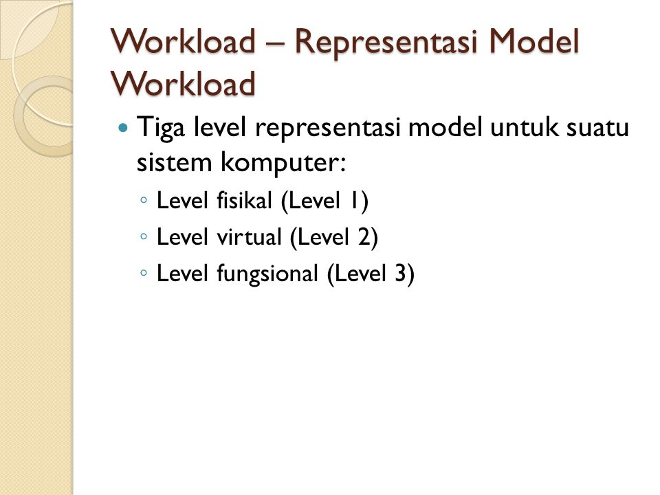 Workload – Representasi Model Workload Tiga level representasi model untuk suatu sistem komputer: ◦ Level fisikal (Level 1) ◦ Level virtual (Level 2)