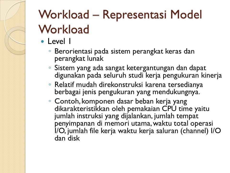 Workload – Representasi Model Workload Level 1 ◦ Berorientasi pada sistem perangkat keras dan perangkat lunak ◦ Sistem yang ada sangat ketergantungan