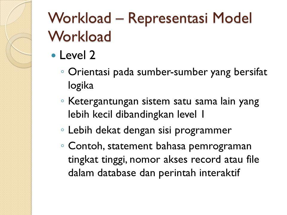 Workload – Representasi Model Workload Level 2 ◦ Orientasi pada sumber-sumber yang bersifat logika ◦ Ketergantungan sistem satu sama lain yang lebih k
