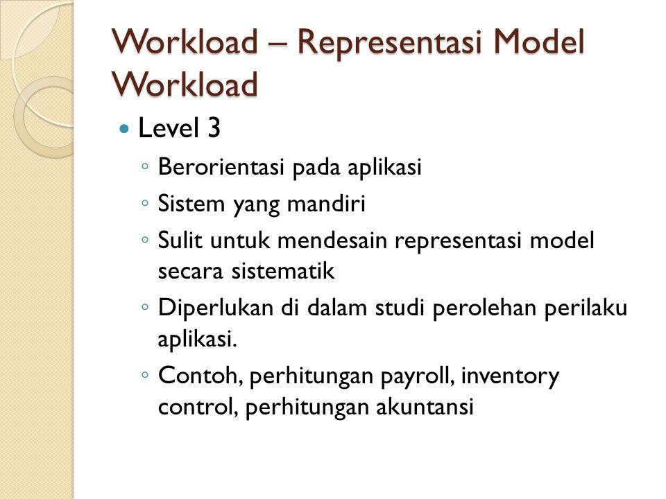 Workload – Representasi Model Workload Level 3 ◦ Berorientasi pada aplikasi ◦ Sistem yang mandiri ◦ Sulit untuk mendesain representasi model secara si