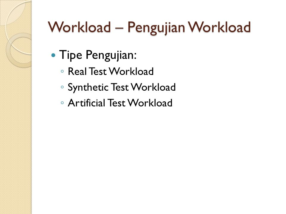Workload – Pengujian Workload Tipe Pengujian: ◦ Real Test Workload ◦ Synthetic Test Workload ◦ Artificial Test Workload