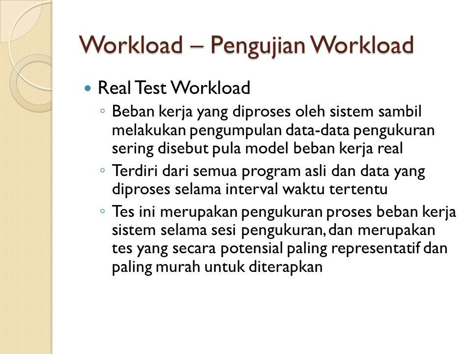 Workload – Pengujian Workload Real Test Workload ◦ Beban kerja yang diproses oleh sistem sambil melakukan pengumpulan data-data pengukuran sering dise
