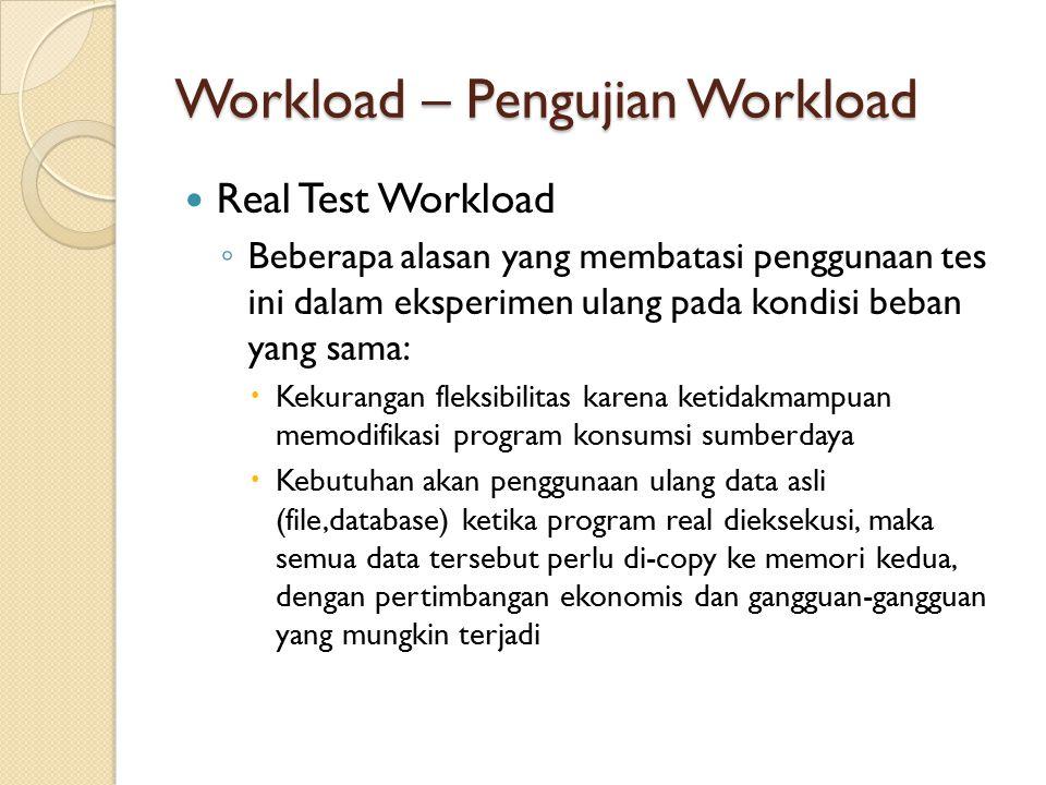 Workload – Pengujian Workload Real Test Workload ◦ Beberapa alasan yang membatasi penggunaan tes ini dalam eksperimen ulang pada kondisi beban yang sa