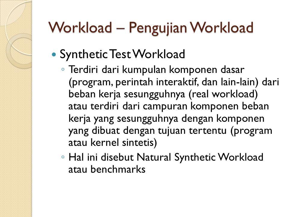 Workload – Pengujian Workload Synthetic Test Workload ◦ Terdiri dari kumpulan komponen dasar (program, perintah interaktif, dan lain-lain) dari beban