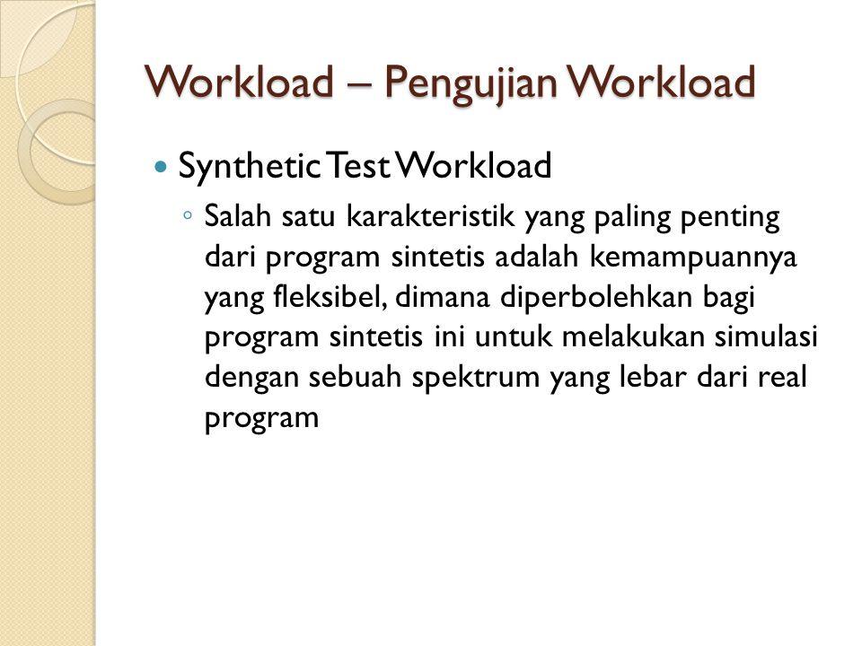 Workload – Pengujian Workload Synthetic Test Workload ◦ Salah satu karakteristik yang paling penting dari program sintetis adalah kemampuannya yang fl