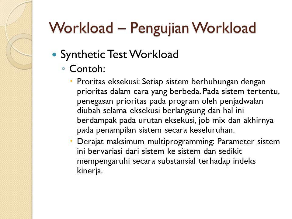 Workload – Pengujian Workload Synthetic Test Workload ◦ Contoh:  Proritas eksekusi: Setiap sistem berhubungan dengan prioritas dalam cara yang berbed
