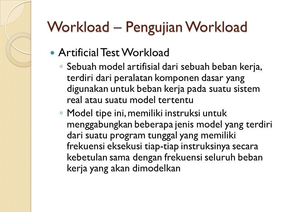 Workload – Pengujian Workload Artificial Test Workload ◦ Sebuah model artifisial dari sebuah beban kerja, terdiri dari peralatan komponen dasar yang d