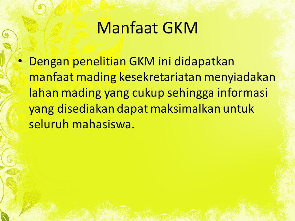 Manfaat GKM Dengan penelitian GKM ini didapatkan manfaat mading kesekretariatan menyiadakan lahan mading yang cukup sehingga informasi yang disediakan