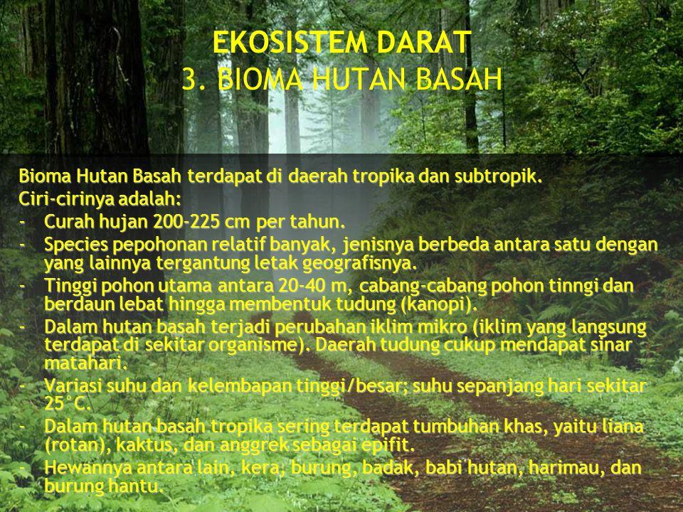 EKOSISTEM DARAT 3. BIOMA HUTAN BASAH Bioma Hutan Basah terdapat di daerah tropika dan subtropik. Ciri-cirinya adalah: -Curah hujan 200-225 cm per tahu