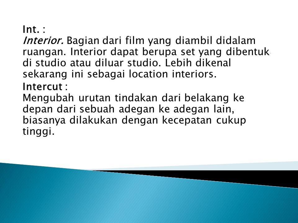 Int.: Interior. Bagian dari film yang diambil didalam ruangan.