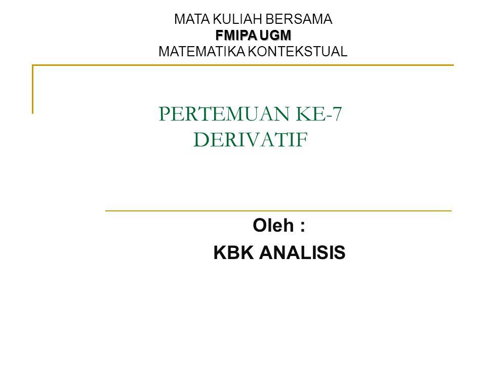 PERTEMUAN KE-7 DERIVATIF Oleh : KBK ANALISIS MATA KULIAH BERSAMA FMIPA UGM MATEMATIKA KONTEKSTUAL