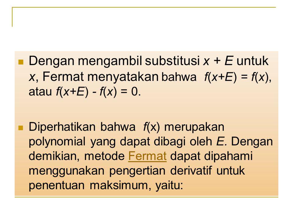 Dengan mengambil substitusi x + E untuk x, Fermat menyatakan bahwa f(x+E) = f(x), atau f(x+E) - f(x) = 0. Diperhatikan bahwa f(x) merupakan polynomial