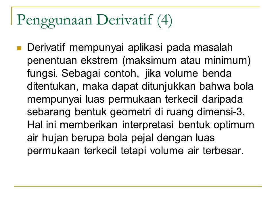 Penggunaan Derivatif (4) Derivatif mempunyai aplikasi pada masalah penentuan ekstrem (maksimum atau minimum) fungsi. Sebagai contoh, jika volume benda