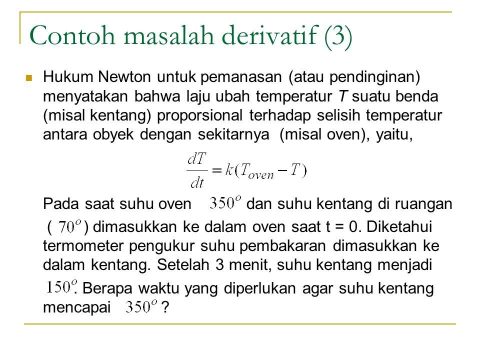 Contoh masalah derivatif (3) Hukum Newton untuk pemanasan (atau pendinginan) menyatakan bahwa laju ubah temperatur T suatu benda (misal kentang) proporsional terhadap selisih temperatur antara obyek dengan sekitarnya (misal oven), yaitu, Pada saat suhu oven dan suhu kentang di ruangan ( ) dimasukkan ke dalam oven saat t = 0.