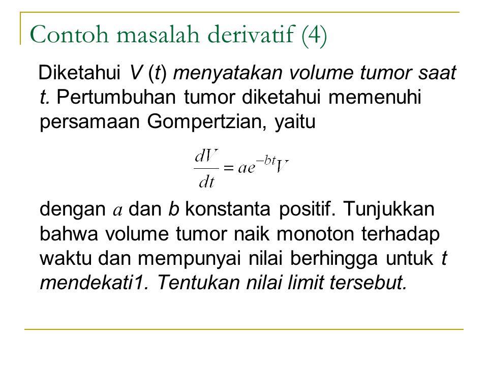Contoh masalah derivatif (4) Diketahui V (t) menyatakan volume tumor saat t. Pertumbuhan tumor diketahui memenuhi persamaan Gompertzian, yaitu dengan