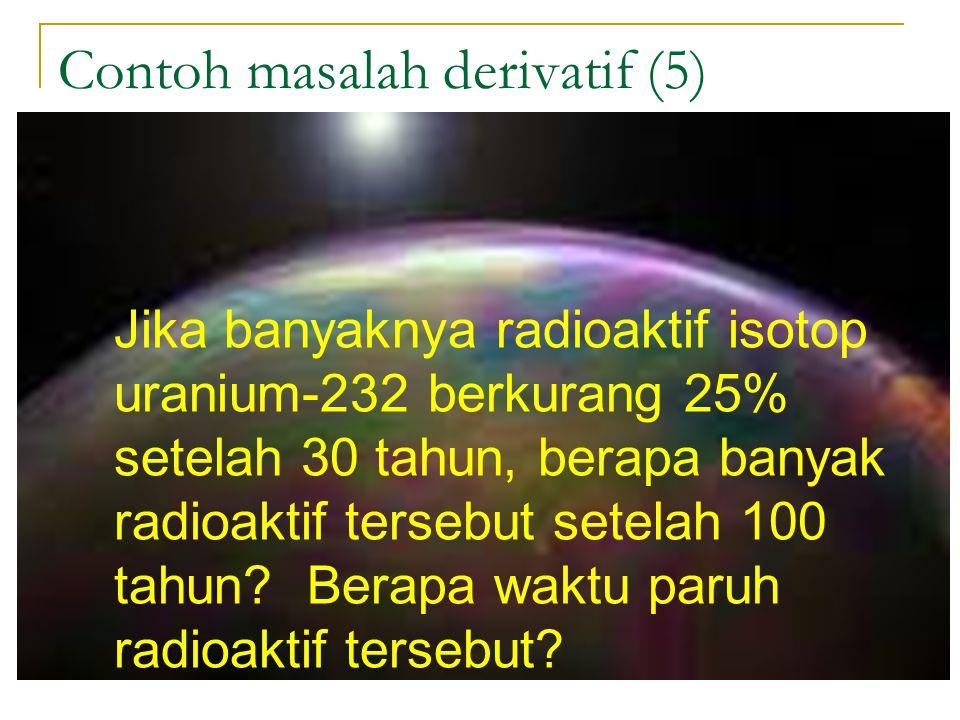 Contoh masalah derivatif (5) Jika banyaknya radioaktif isotop uranium-232 berkurang 25% setelah 30 tahun, berapa banyak radioaktif tersebut setelah 10