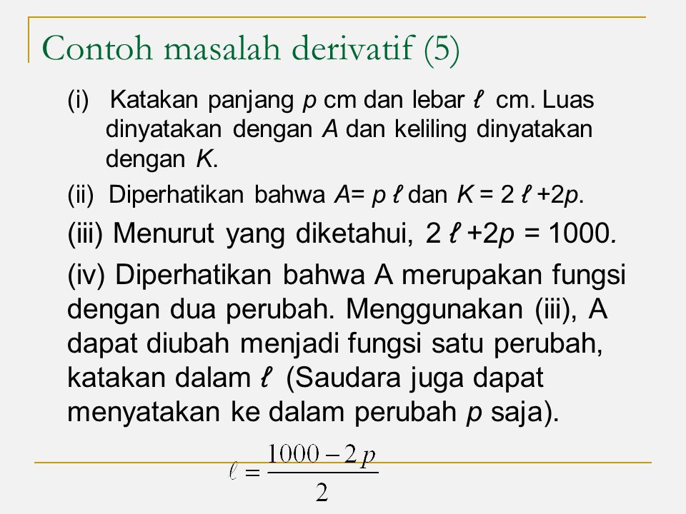 Contoh masalah derivatif (5) (i) Katakan panjang p cm dan lebar ℓ cm. Luas dinyatakan dengan A dan keliling dinyatakan dengan K. (ii) Diperhatikan bah